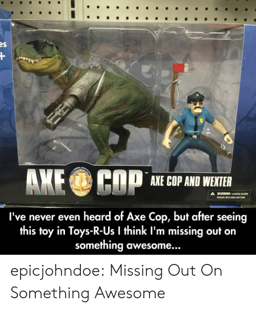 Toys R Us, Tumblr, and Blog: AXE COP AND WEXTER  I've never even heard of Axe Cop, but after seeing  this toy in Toys-R-Us I think I'm missing out on  something awesome... epicjohndoe:  Missing Out On Something Awesome