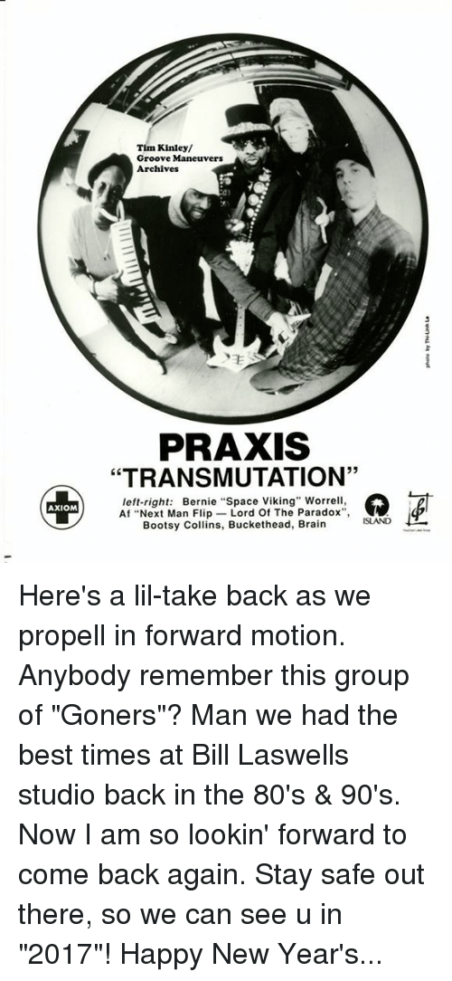 """Grooving: AXIOM  Tim Kinley/  Groove Maneuvers  Archives  PRAXIS  """"TRANSMUTATION'  left-right  Bernie """"Space Viking"""" Worrell,  Af """"Next Man Flip  Lord Of The Paradox  Bootsy Collins, Buckethead, Brain Here's a lil-take back as we propell in forward motion. Anybody remember this group of """"Goners""""? Man we had the best times at Bill Laswells studio back in the 80's & 90's. Now I am so lookin' forward to come back again. Stay safe out there, so we can see u in """"2017""""! Happy New Year's..."""