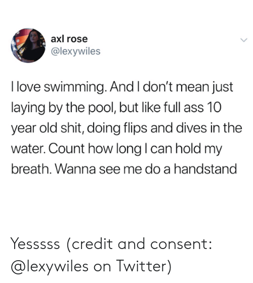 Love, Shit, and Twitter: axl rose  @lexywiles  I love swimming. And I don't mean just  laying by the pool, but like full  year old shit, doing flips and dives in the  water. Count how long I can hold my  breath. Wanna see me do a handstand Yesssss (credit and consent: @lexywiles on Twitter)