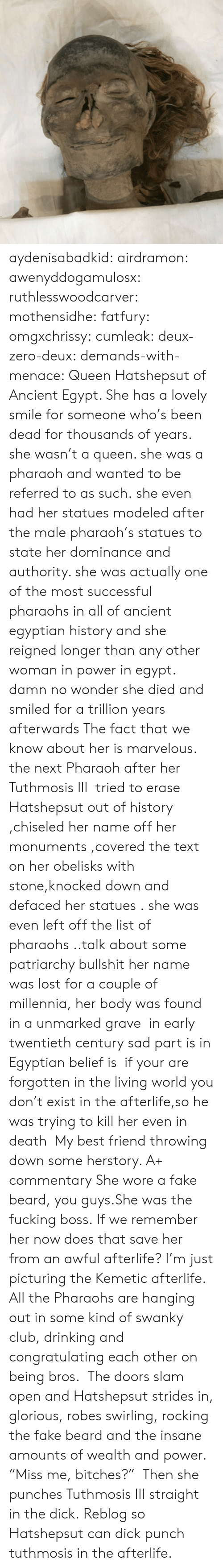 "pharaoh: aydenisabadkid:  airdramon:  awenyddogamulosx:  ruthlesswoodcarver:  mothensidhe:  fatfury:  omgxchrissy:  cumleak:  deux-zero-deux:  demands-with-menace:  Queen Hatshepsut of Ancient Egypt. She has a lovely smile for someone who's been dead for thousands of years.  she wasn't a queen. she was a pharaoh and wanted to be referred to as such. she even had her statues modeled after the male pharaoh's statues to state her dominance and authority. she was actually one of the most successful pharaohs in all of ancient egyptian history and she reigned longer than any other woman in power in egypt.  damn no wonder she died and smiled for a trillion years afterwards  The fact that we know about her is marvelous. the next Pharaoh after her Tuthmosis III  tried to erase Hatshepsut out of history ,chiseled her name off her monuments ,covered the text on her obelisks with stone,knocked down and defaced her statues . she was even left off the list of pharaohs ..talk about some patriarchy bullshit her name was lost for a couple of millennia, her body was found in a unmarked grave  in early twentieth century sad part is in Egyptian belief is  if your are forgotten in the living world you don't exist in the afterlife,so he was trying to kill her even in death   My best friend throwing down some herstory. A+ commentary  She wore a fake beard, you guys.She was the fucking boss.  If we remember her now does that save her from an awful afterlife?  I'm just picturing the Kemetic afterlife. All the Pharaohs are hanging out in some kind of swanky club, drinking and congratulating each other on being bros.  The doors slam open and Hatshepsut strides in, glorious, robes swirling, rocking the fake beard and the insane amounts of wealth and power. ""Miss me, bitches?""   Then she punches Tuthmosis III straight in the dick.   Reblog so Hatshepsut can dick punch tuthmosis in the afterlife."
