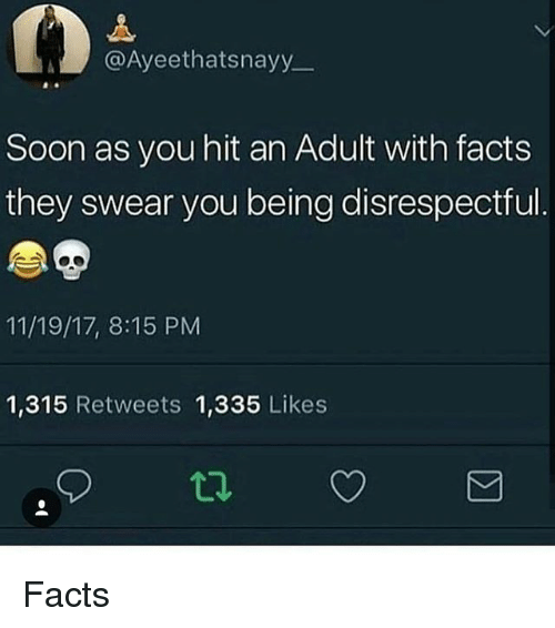 Facts, Memes, and Soon...: @Ayeethatsnayy  Soon as you hit an Adult with facts  they swear you being disrespectful  11/19/17, 8:15 PM  1,315 Retweets 1,335 Likes Facts