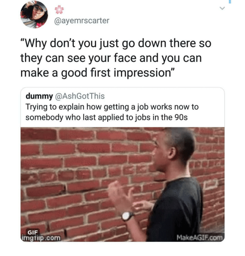 """Getting A Job: @ayemrscarter  """"Why don't you just go down there so  they can see your face and you can  make a good first impression""""  dummy @AshGotThis  Trying to explain how getting a job works now to  somebody who last applied to jobs in the 90s  GIF  mgtiip.com  MakeAGIF.com"""