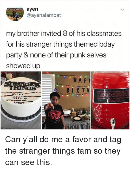 """the stranger: ayen  @ayenalambat  my brother invited 8 of his classmates  for his stranger things themed bday  party & none of their punk selves  showed up  HA P  BIRTH.  hool  THINGS  44""""A PPY  BIRTHDAY  AARON! Can y'all do me a favor and tag the stranger things fam so they can see this."""