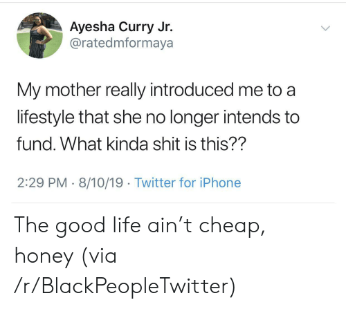 Fund: Ayesha Curry Jr.  @ratedmformaya  My mother really introduced me to  lifestyle that she no longer intends to  fund. What kinda shit is this??  2:29 PM 8/10/19. Twitter for iPhone The good life ain't cheap, honey (via /r/BlackPeopleTwitter)