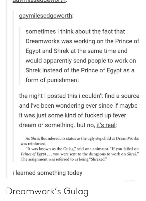"gulag: aymilesedgeworth:  sometimes i think about the fact that  Dreamworks was working on the Prince of  Egypt and Shrek at the same time and  would apparently send people to work on  Shrek instead of the Prince of Egypt as a  form of punishment  the night i posted this i couldn't find a source  and i've been wondering ever since if mavbe  it was just some kind of fucked up fever  dream or something. but no, it's real:  As Shrek floundered, its status as the ugly stepchild at DreamWorks  was reinforced  ""It was known as the Gulag,"" said one animator. ""If you failed on  Prince of Egypt. .. you were sent to the dungeons to work on Shrek.""  The assignment was referred to as being ""Shreked.""  i learned something today Dreamwork's Gulag"