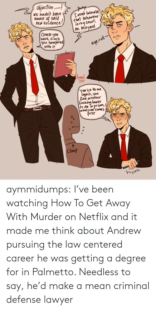 degree: aymmidumps: I've been watching How To Get Away With Murder on Netflix and it made me  think about Andrew pursuing the law centered career he was getting a  degree for in Palmetto. Needless to say, he'd make a mean criminal  defense lawyer