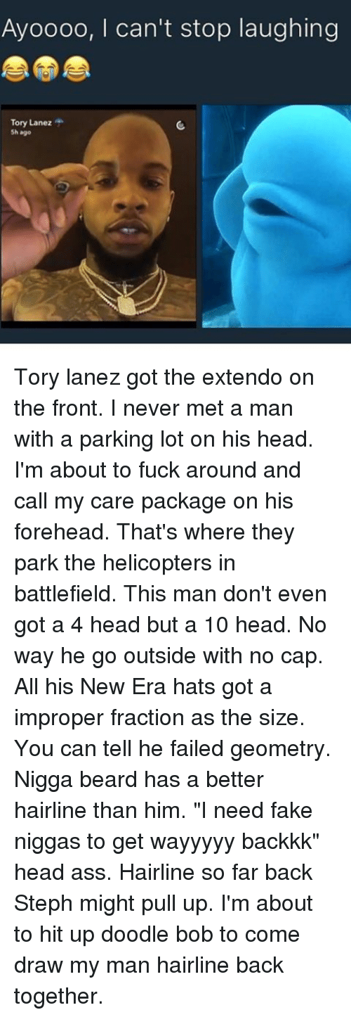 """Improper: Ayoooo, I can't stop laughing  Tory Lanez  Sh ago Tory lanez got the extendo on the front. I never met a man with a parking lot on his head. I'm about to fuck around and call my care package on his forehead. That's where they park the helicopters in battlefield. This man don't even got a 4 head but a 10 head. No way he go outside with no cap. All his New Era hats got a improper fraction as the size. You can tell he failed geometry. Nigga beard has a better hairline than him. """"I need fake niggas to get wayyyyy backkk"""" head ass. Hairline so far back Steph might pull up. I'm about to hit up doodle bob to come draw my man hairline back together."""