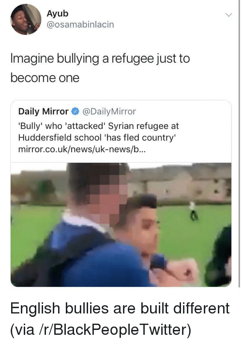 daily mirror: Ayub  @osamabinlacin  Imagine bullying a refugee just to  become one  Daily Mirror@Daily Mirror  'Bully' who 'attacked' Syrian refugee at  Huddersfield school 'has fled country'  mirror.co.uk/news/uk-news/b... English bullies are built different (via /r/BlackPeopleTwitter)