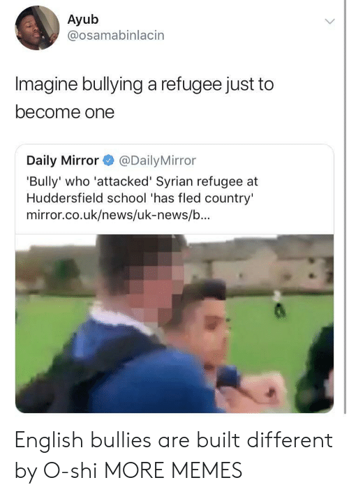 daily mirror: Ayub  @osamabinlacin  Imagine bullying a refugee just to  become one  Daily Mirror@Daily Mirror  'Bully' who 'attacked' Syrian refugee at  Huddersfield school 'has fled country'  mirror.co.uk/news/uk-news/b... English bullies are built different by O-shi MORE MEMES