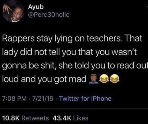 lady: Ayub  @Perc30holic  Rappers stay lying on teachers. That  lady did not tell you that you wasn't  gonna be shit, she told you to read out  loud and you got mad  7:08 PM 7/21/19 - Twitter for iPhone  10.8K Retweets 43.4K Likes