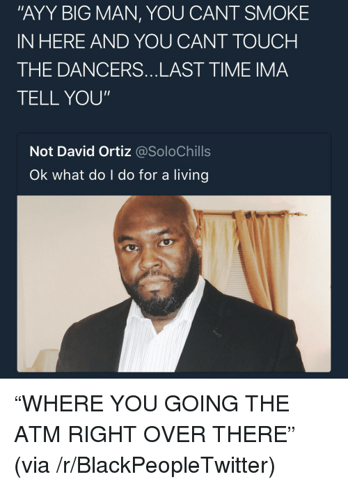 "Blackpeopletwitter, Time, and Living: ""AYY BIG MAN, YOU CANT SMOKE  IN HERE AND YOU CANT TOUCH  THE DANCERS...LAST TIME IMA  TELL YOU""  Not David Ortiz @SoloChills  Ok what do I do for a living <p>&ldquo;WHERE YOU GOING THE ATM RIGHT OVER THERE&rdquo; (via /r/BlackPeopleTwitter)</p>"