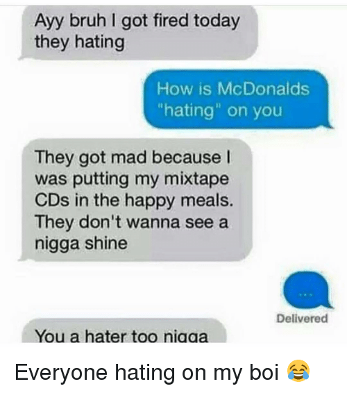"""My Mixtap: Ayy bruh got fired today  they hating  How is McDonalds  """"hating"""" on you  They got mad because  was putting my mixtape  CDs in the happy meals.  They don't wanna see a  nigga shine  Delivered  You a hater too niaaa Everyone hating on my boi 😂"""