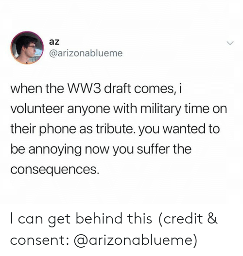 You Suffer: az  @arizonablueme  when the WW3 draft comes, i  volunteer anyone with military time on  their phone as tribute. you wanted to  be annoying now you suffer the  consequences. I can get behind this (credit & consent: @arizonablueme)