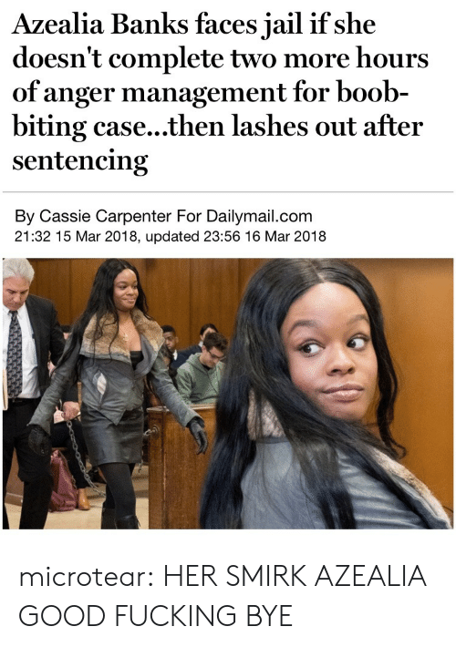 cassie: Azealia Banks faces jail if she  doesn't complete two more hours  of anger management for boob-  biting case...then lashes out after  sentencing  By Cassie Carpenter For Dailymail.com  21:32 15 Mar 2018, updated 23:56 16 Mar 2018 microtear:  HER SMIRK AZEALIA GOOD FUCKING BYE