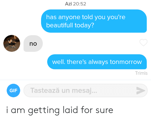 Has Anyone: Azi 20:52  has anyone told you you're  beautifull today?  no  well. there's always tonmorrow  Trimis  Tastează un mesaj...  GIF i am getting laid for sure