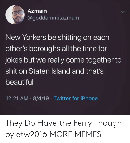 Beautiful, Dank, and Iphone: Azmain  @goddammitazmain  New Yorkers be shitting on each  other's boroughs all the time for  jokes but we really come together to  shit on Staten Island and that's  beautiful  12:21 AM 8/4/19 Twitter for iPhone They Do Have the Ferry Though by etw2016 MORE MEMES