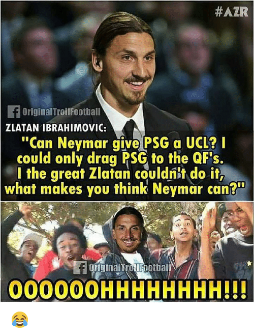 """ibrahimovic:  #AZR  fOriginalTroilFootball  ZLATAN IBRAHIMOVIC:  """"Can Neymar give PSG a UCL?I  could only drag PSG to the QF's.  l the great Zlatan couldnit do it,  what makes you think Neymar can?""""  originalTrotlFootball  000000HHHHHHHH!H 😂"""