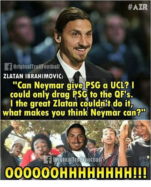 """ibrahimovic:  #AZR  OriginalTroilFoothall  ZLATAN IBRAHIMOVIC:  """"Can Neymar give PSG a UCL?  could only drag PSG to the QFs.  l the great Zlatan couldnit do it,  what makes you think Neymar can?  00000OHHHHHHHH!!"""