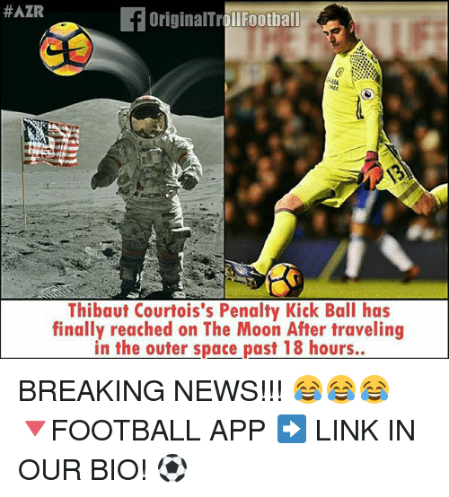 Memes, News, and Breaking News:  #AZR  OriginalTrollFootball  Thibaut Courtois's Penalty Kick Ball has  finally reached on The Moon After traveling  in the outer space past 18 hours.. BREAKING NEWS!!! 😂😂😂 🔻FOOTBALL APP ➡️ LINK IN OUR BIO! ⚽️