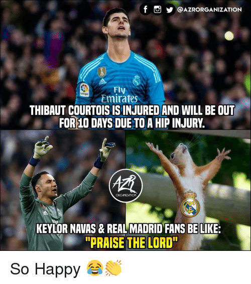 """praise the lord: @AZRORGANIZATION  Fly  Emirates  atiga  THIBAUT COURTOISISINJURED AND WILL BE OUT  FOR 10 DAYS DUE TO A HIP INJURY.  (慣  ORGANIZATION  KEYLOR NAVAS& REAL MADRID FANS BE LIKE:  """"PRAISE THE LORD"""" So Happy 😂👏"""
