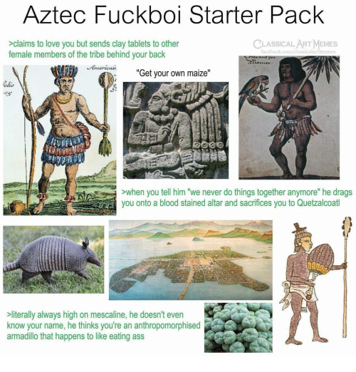 """Ass, Love, and Memes: Aztec Fuckboi Starter Pack  CLASSICALART MEMES  >claims to love you but sends clay tablets to other  female members of the tribe behind your back  acebook.com/elassicalartinemes  """"  Get your own maize  """"  ohs  ALLE  >when you tell him """"we never do things together anymore"""" he drags  you onto a blood stained altar and sacrifices you to Quetzalcoatl  literally always high on mescaline, he doesn't even  know your name, he thinks you're an anthropomorphised  armadillo that happens to like eating ass"""