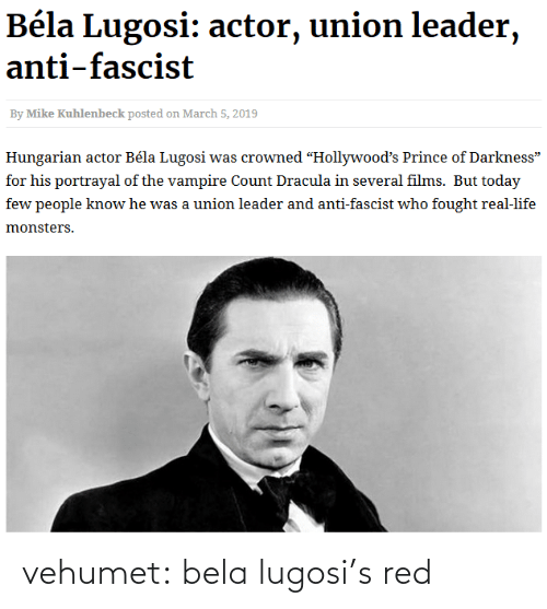 "Fought: Béla Lugosi: actor, union leader,  anti-fascist  By Mike Kuhlenbeck posted on March 5, 2019  Hungarian actor Béla Lugosi was crowned ""Hollywood's Prince of Darkness""  for his portrayal of the vampire Count Dracula in several films. But today  few people know he was a union leader and anti-fascist who fought real-life  monsters. vehumet:  bela lugosi's red"