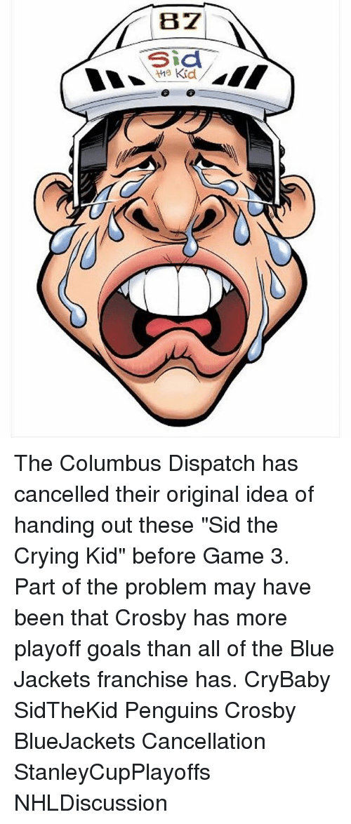 """sids: B 27  sid  Kid The Columbus Dispatch has cancelled their original idea of handing out these """"Sid the Crying Kid"""" before Game 3. Part of the problem may have been that Crosby has more playoff goals than all of the Blue Jackets franchise has. CryBaby SidTheKid Penguins Crosby BlueJackets Cancellation StanleyCupPlayoffs NHLDiscussion"""