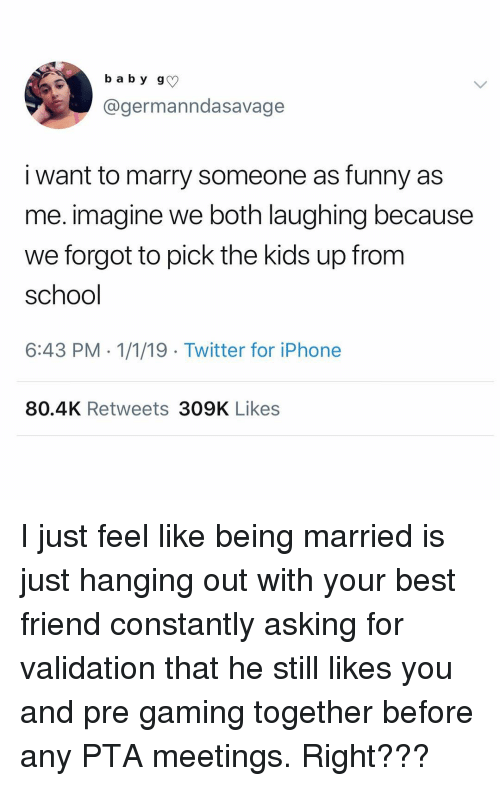 Best Friend, Funny, and Iphone: b a b y g  @germanndasavage  i want to marry someone as funny as  me. imagine we both laughing because  we forgot to pick the kids up from  school  6:43 PM -1/1/19 Twitter for iPhone  80.4K Retweets 309K Likes I just feel like being married is just hanging out with your best friend constantly asking for validation that he still likes you and pre gaming together before any PTA meetings. Right???