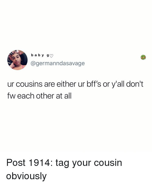 Memes, 🤖, and Cousins: b a b y g  @germanndasavage  ur cousins are either ur bff's or y'all dont  fw each other at all Post 1914: tag your cousin obviously