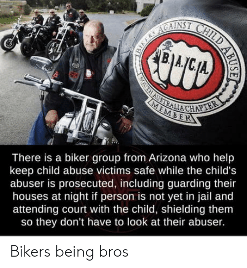 Jail, Arizona, and Australia: B.A  SOUTH AUSTRALIA CHAPTER  MEMBER  There is a biker group from Arizona who help  keep child abuse victims safe while the child's  abuser is prosecuted, including guarding their  houses at night if person is not yet in jail and  attending court with the child, shielding them  so they don't have to look at their abuser.  BIKERS AGAINSI CHILD AB Bikers being bros