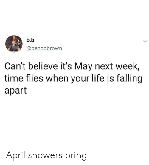Falling Apart: b.b  @benoobrown  Can't believe it's May next week  time flies when your life is falling  apart April showers bring
