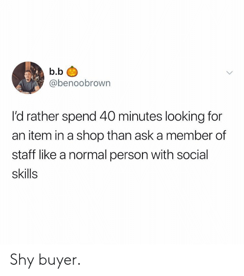 B. B., Ask, and Looking: b.b  @benoobrown  l'd rather spend 40 minutes looking for  an item in a shop than ask a member of  staff like a normal person with social  skills Shy buyer.
