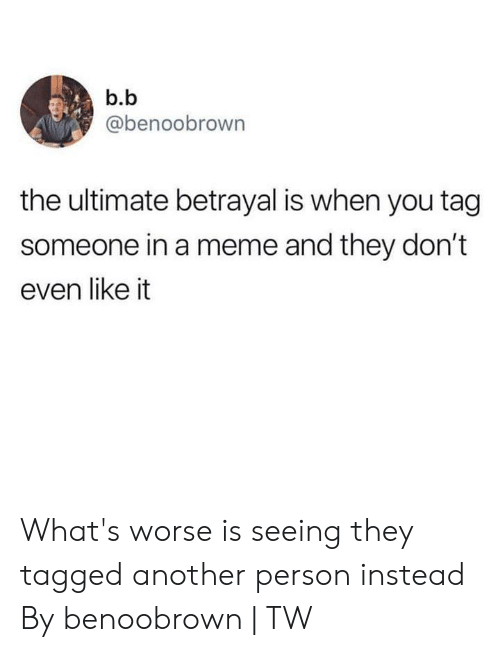 Dank, Meme, and Tagged: b.b  @benoobrown  the ultimate betrayal is when you tag  someone in a meme and they don't  even like it What's worse is seeing they tagged another person instead  By benoobrown   TW