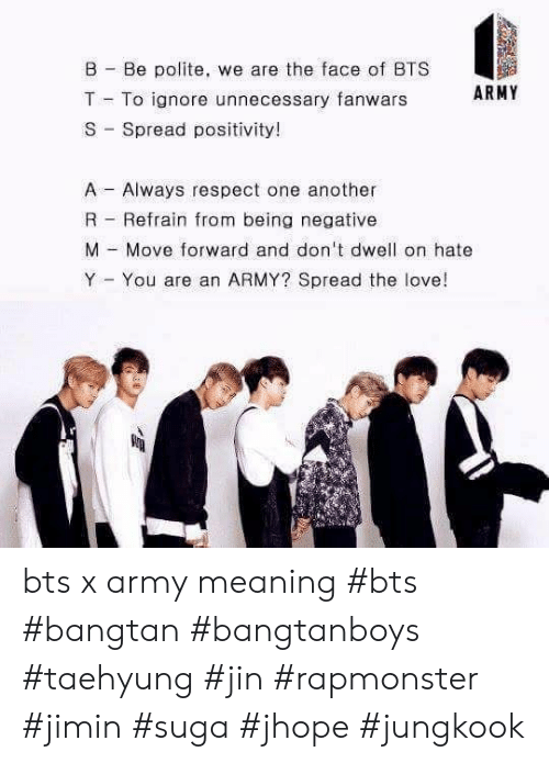 Love, Respect, and Army: B Be polite, we are the face of BTS  ARMY  T To ignore unnecessary fanwars  S Spread positivity!  Always respect one another  A  R  Refrain from being negative  M Move forward and don't dwell on hate  Y  You are an ARMY? Spread the love!  - bts x army meaning #bts #bangtan #bangtanboys #taehyung #jin #rapmonster #jimin #suga #jhope #jungkook