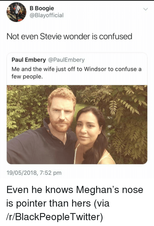 Windsor: B Boogie  @Blayofficial  Not even Stevie wonder is confused  Paul Embery @PaulEmbery  Me and the wife just off to Windsor to confuse a  few people.  19/05/2018, 7:52 pnm <p>Even he knows Meghan&rsquo;s nose is pointer than hers (via /r/BlackPeopleTwitter)</p>