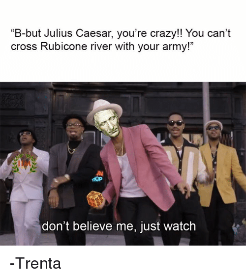 "Dont Believe Me Just Watch: B-but Julius Caesar, you're crazy!! You can't  cross Rubicone river with your army!""  don't believe me, just watch -Trenta"