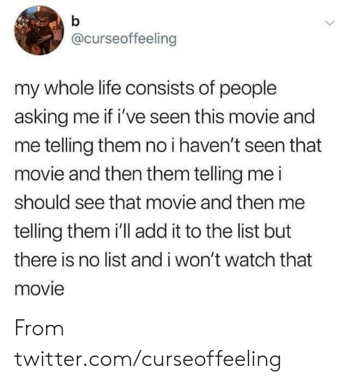 my-whole-life: b  @curseoffeeling  my whole life consists of people  asking me if i've seen this movie and  me telling them no i haven't seen that  movie and then them telling me i  should see that movie and then me  telling them i'll add it to the list but  there is no list and i won't watch that  movie From twitter.com/curseoffeeling