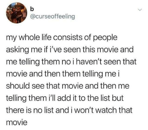 my-whole-life: b  @curseoffeeling  my whole life consists of people  asking me if i've seen this movie and  me telling them no i haven't seen that  movie and then them telling me i  should see that movie and then me  telling them i'll add it to the list but  there is no list and i won't watch that  movie  >