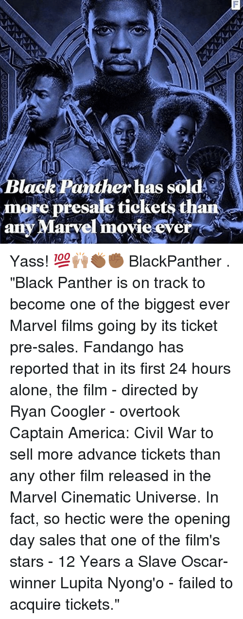 """Captain America: Civil War: B d  lack Panther has sol  more presale tickets thaii  any Marvel movie ever Yass! 💯🙌🏽👏🏾✊🏾 BlackPanther . """"Black Panther is on track to become one of the biggest ever Marvel films going by its ticket pre-sales. Fandango has reported that in its first 24 hours alone, the film - directed by Ryan Coogler - overtook Captain America: Civil War to sell more advance tickets than any other film released in the Marvel Cinematic Universe. In fact, so hectic were the opening day sales that one of the film's stars - 12 Years a Slave Oscar-winner Lupita Nyong'o - failed to acquire tickets."""""""