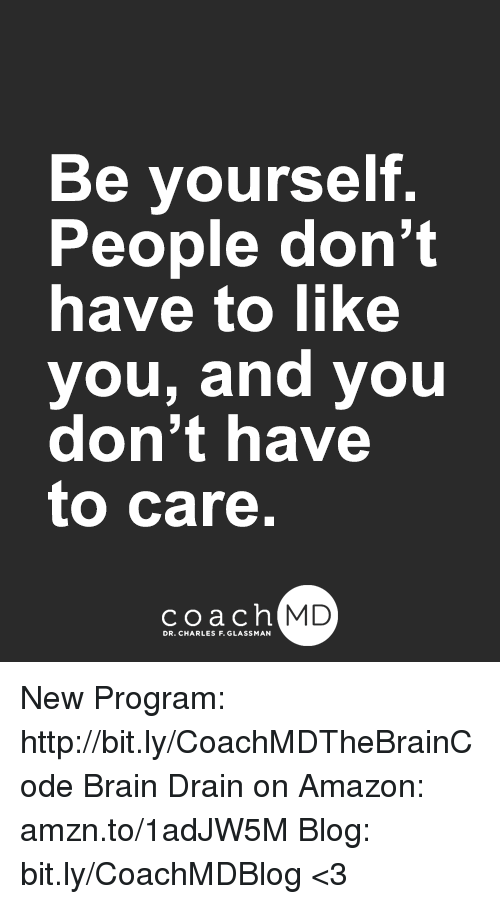 brain drain: B  f.  e yoursel  People don't  have to like  you, and you  don't have  to care.  coachh  MD New Program: http://bit.ly/CoachMDTheBrainCode Brain Drain on Amazon: amzn.to/1adJW5M Blog: bit.ly/CoachMDBlog  <3