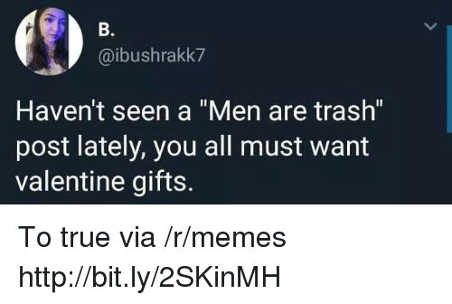 """Memes, Trash, and True: B.  @ibushrakk7  Haven't seen a """"Men are trash""""  post lately, you all must want  valentine gifts. To true via /r/memes http://bit.ly/2SKinMH"""