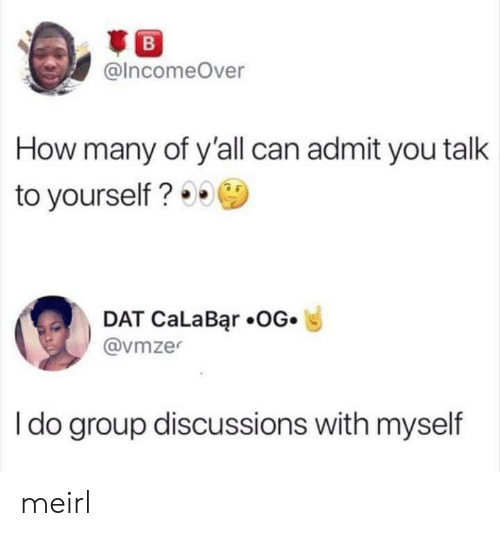 MeIRL, How, and Can: B  @IncomeOver  How many of y'all can admit you talk  to yourself?  DAT CaLaBar .OG.  @vmze  I do group discussions with myself meirl