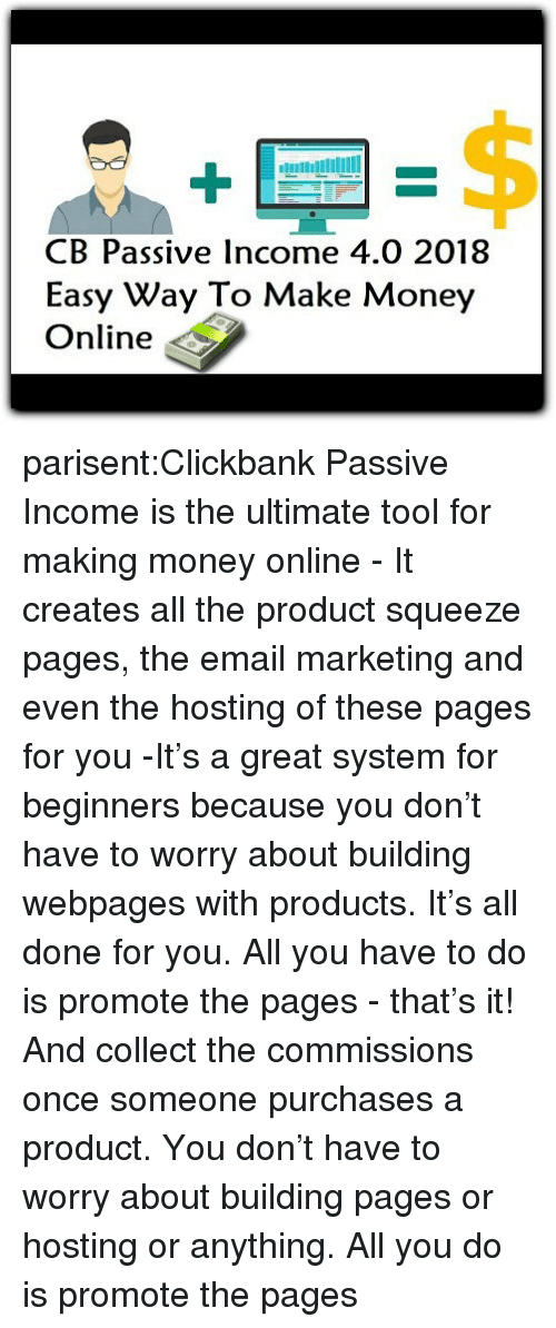 Making Money: B Passive Income 4.0 2018  Easy Way To Make Money  Online parisent:Clickbank Passive Income is the ultimate tool for making money online - It creates all the product squeeze pages, the email marketing and even the hosting of these pages for you -It's a great system for beginners because you don't have to worry about building webpages with products. It's all done for you. All you have to do is promote the pages - that's it! And collect the commissions once someone purchases a product. You don't have to worry about building pages or hosting or anything. All you do is promote the pages