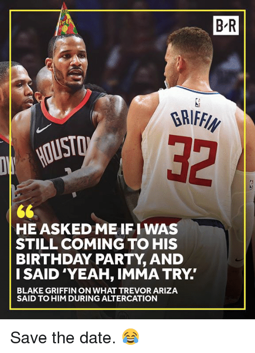 Birthday, Blake Griffin, and Party: B R  32  HE ASKED ME IFI WAS  STILL COMING TO HIS  BIRTHDAY PARTY, AND  I SAID 'YEAH, IMMA TRY.  BLAKE GRIFFIN ON WHAT TREVOR ARIZA  SAID TO HIM DURING ALTERCATION Save the date. 😂