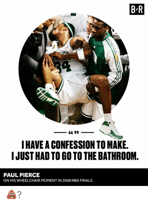 Finals, Nba, and Paul Pierce: B R  34  G6 99  I HAVE A CONFESSION TO MAKE.  IJUST HAD TO GO TO THE BATHROOM  PAUL PIERCE  ON HIS WHEELCHAIR MOMENT IN 2008 NBA FINALS 💩?