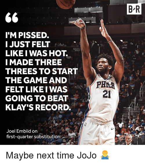 The Game, Game, and Jojo: B R  $6  TM PISSED.  JUST FELT  LIKE I WAS HOT.  I MADE THREE  THREES TO START  THE GAME AND  FELT LIKE I WAS  GOING TO BEAT  KLAY'S RECORD.  21  Joel Embiid on  first-quarter substitution Maybe next time JoJo 🤷♂️