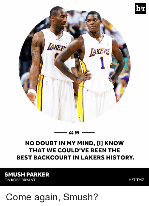 Smushed: b/r  66 99  NO DOUBT IN MY MIND, CIJ KNOW  THAT WE COULD'VE BEEN THE  BEST BACKCOURT IN LAKERS HISTORY.  SMUSH PARKER  H/TTMZ  ON KOBE BRYANT Come again, Smush?