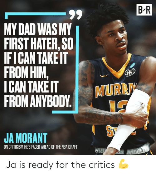 faced: B R  -99  MY DAD WAS MY  FIRST HATER, SO  IFICAN TAKEIT  FROM HIM,  ICAN TAKE IT  FROM ANYBODY  MURR  JA MORANT  ON CRITICISM HE'S FACED AHEAD OF THE NBA DRAFT Ja is ready for the critics 💪