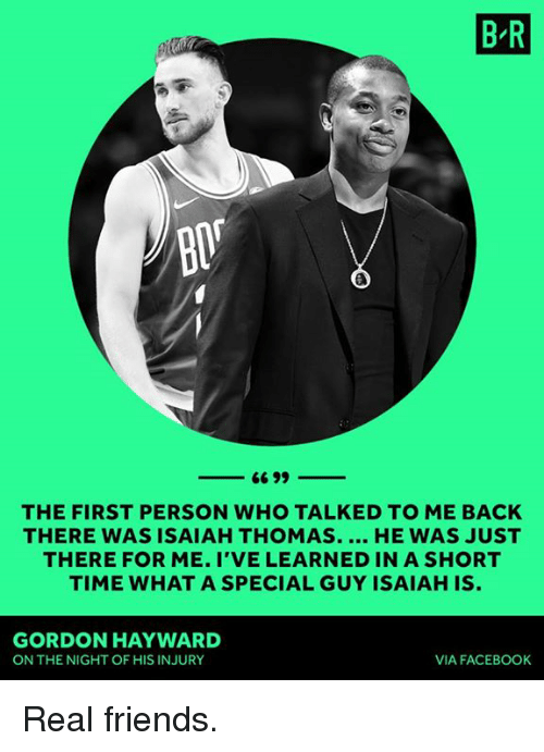 Gordon Hayward: B R  BIT  THE FIRST PERSON WHO TALKED TO ME BACK  THERE WAS ISAIAH THOMAS. HE WAS JUST  THERE FOR ME. I'VE LEARNED IN A SHORT  TIME WHAT A SPECIAL GUY ISAIAH IS.  GORDON HAYWARD  ON THE NIGHT OF HIS INJURY  VIA FACEBOOK Real friends.