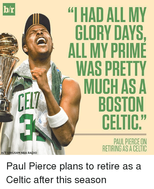 "Boston Celtics, Celtic, and Nba: b/r  CELT  H/T SIRIUSXM NBA RADIO  IHAD ALL MY  GLORY DAYS,  ALL MY PRIME  WAS PRETTY  MUCHASA  BOSTON  CELTIC""  PAUL PIERCE ON  RETIRING AS A CELIC Paul Pierce plans to retire as a Celtic after this season"